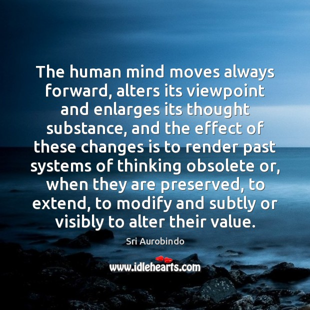 The human mind moves always forward, alters its viewpoint and enlarges its Sri Aurobindo Picture Quote