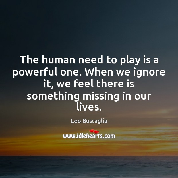 Image, The human need to play is a powerful one. When we ignore