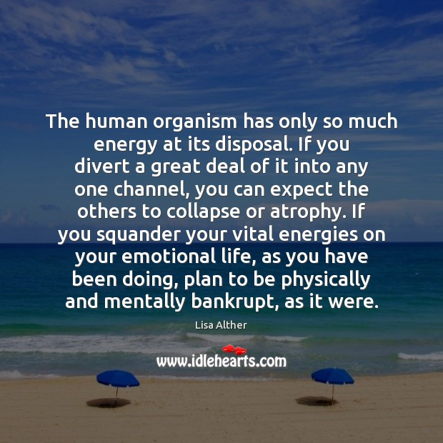The human organism has only so much energy at its disposal. If Lisa Alther Picture Quote