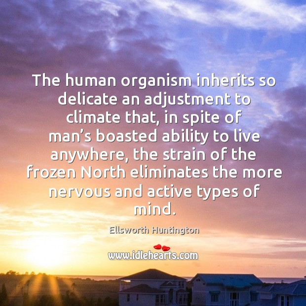 The human organism inherits so delicate an adjustment to climate that Ellsworth Huntington Picture Quote