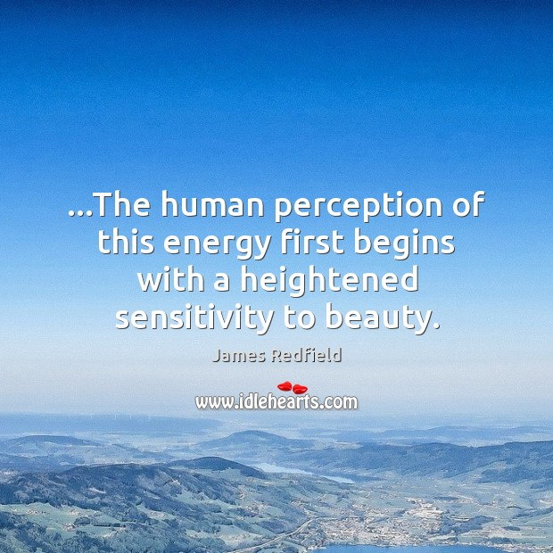 …The human perception of this energy first begins with a heightened sensitivity James Redfield Picture Quote