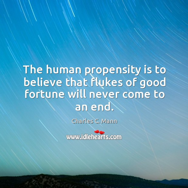 The human propensity is to believe that flukes of good fortune will never come to an end. Image