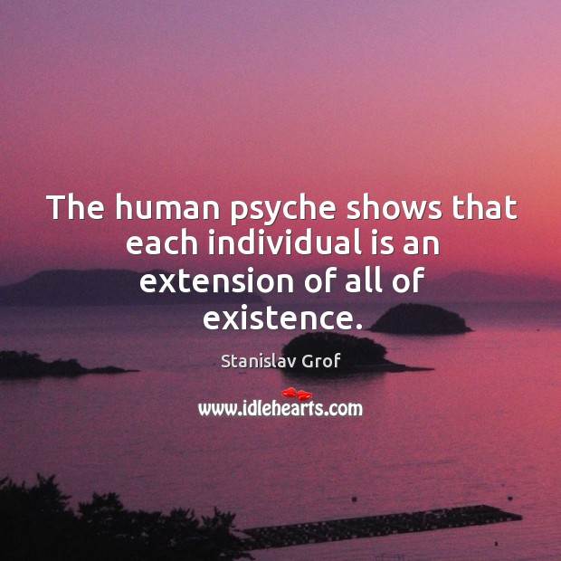 The human psyche shows that each individual is an extension of all of existence. Stanislav Grof Picture Quote