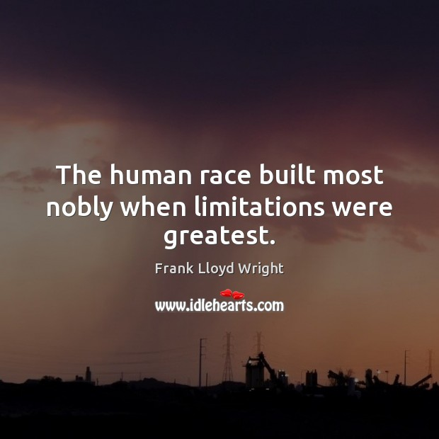 The human race built most nobly when limitations were greatest. Frank Lloyd Wright Picture Quote