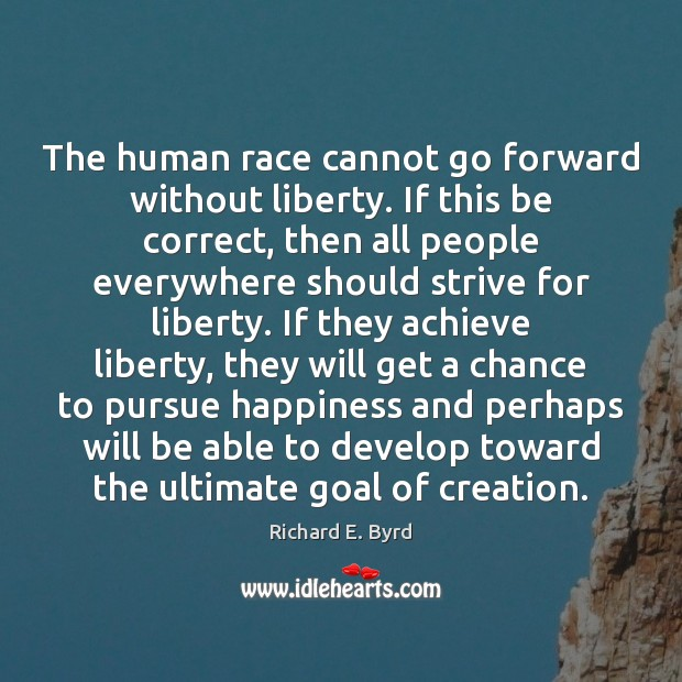 The human race cannot go forward without liberty. If this be correct, Image