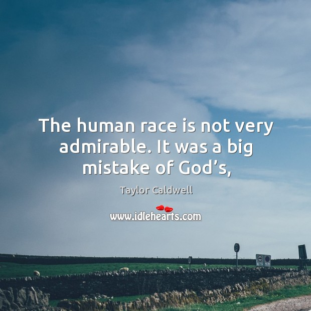 The human race is not very admirable. It was a big mistake of God's, Taylor Caldwell Picture Quote