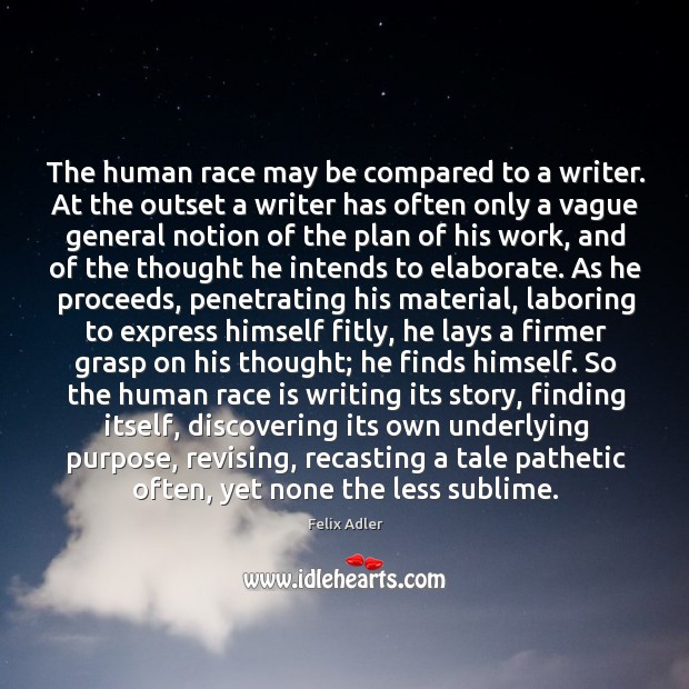 The human race may be compared to a writer. At the outset a writer has often only a vague general Felix Adler Picture Quote
