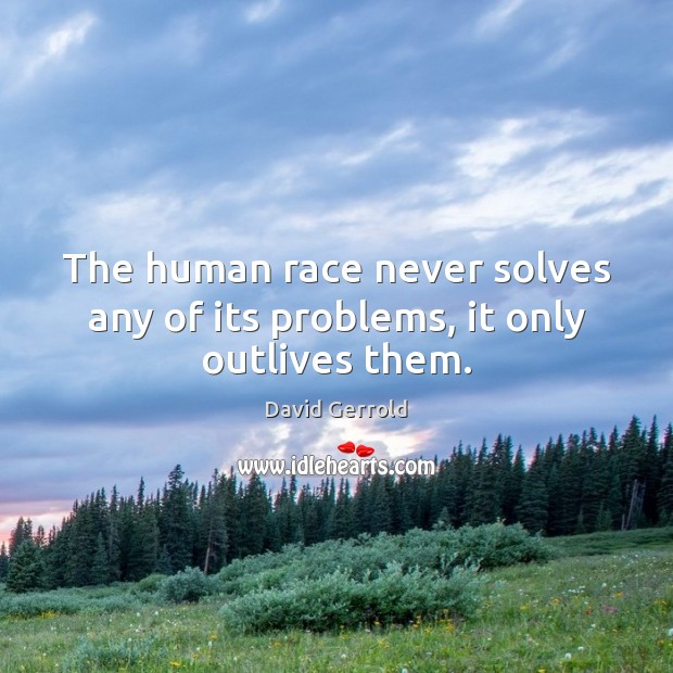 The human race never solves any of its problems, it only outlives them. David Gerrold Picture Quote