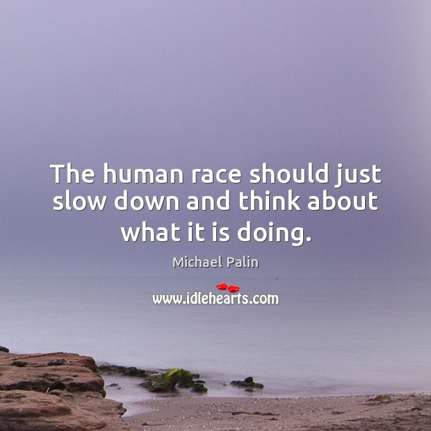 The human race should just slow down and think about what it is doing. Michael Palin Picture Quote