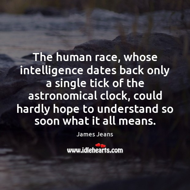 Image, The human race, whose intelligence dates back only a single tick of