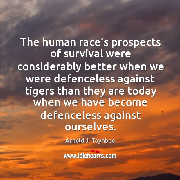 The human race's prospects of survival were considerably better when we were Arnold J. Toynbee Picture Quote