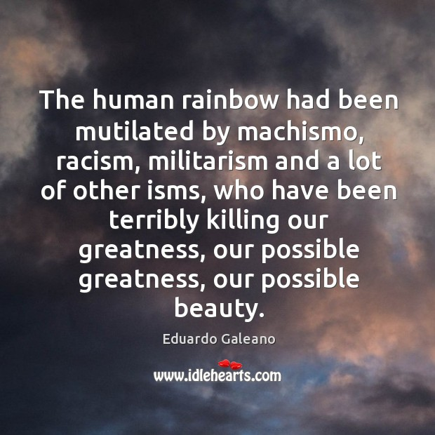 The human rainbow had been mutilated by machismo, racism, militarism and a Image
