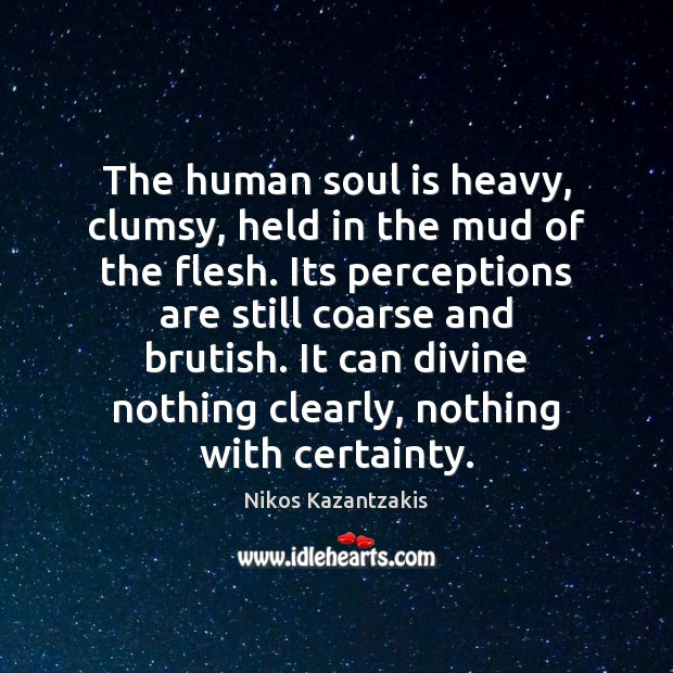 The human soul is heavy, clumsy, held in the mud of the Nikos Kazantzakis Picture Quote