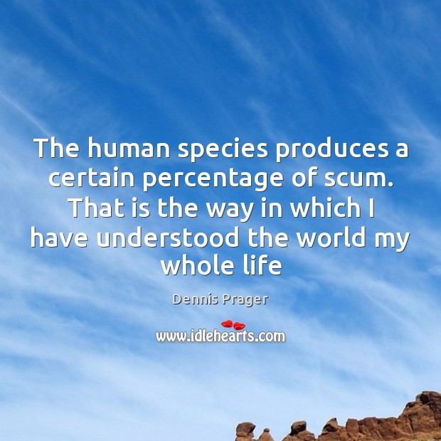The human species produces a certain percentage of scum. That is the Dennis Prager Picture Quote