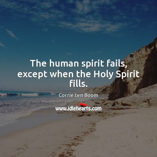 The human spirit fails, except when the Holy Spirit fills. Corrie ten Boom Picture Quote
