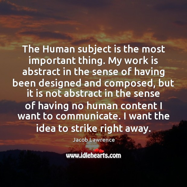 The Human subject is the most important thing. My work is abstract Work Quotes Image