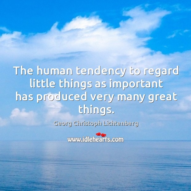 The human tendency to regard little things as important has produced very many great things. Image