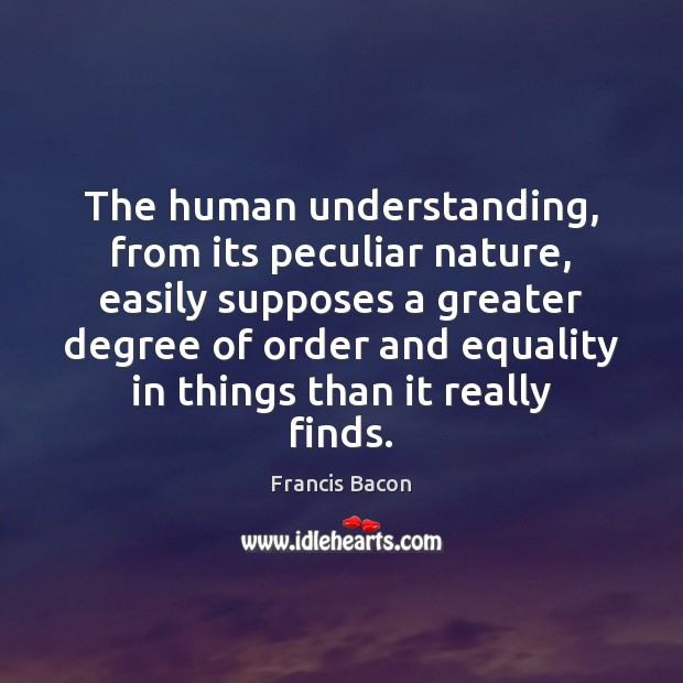 The human understanding, from its peculiar nature, easily supposes a greater degree Image