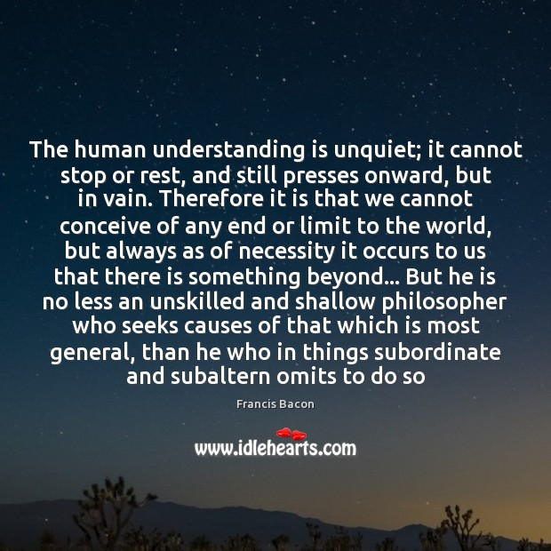 The human understanding is unquiet; it cannot stop or rest, and still Francis Bacon Picture Quote