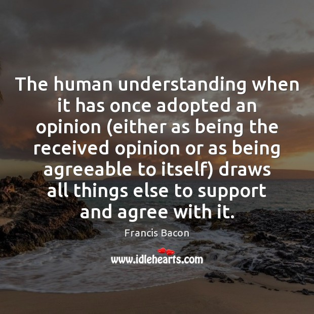The human understanding when it has once adopted an opinion (either as Francis Bacon Picture Quote