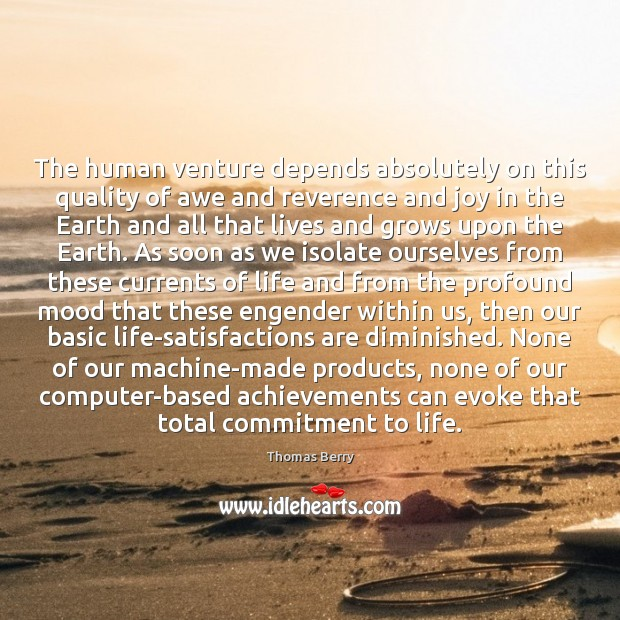 The human venture depends absolutely on this quality of awe and reverence Thomas Berry Picture Quote