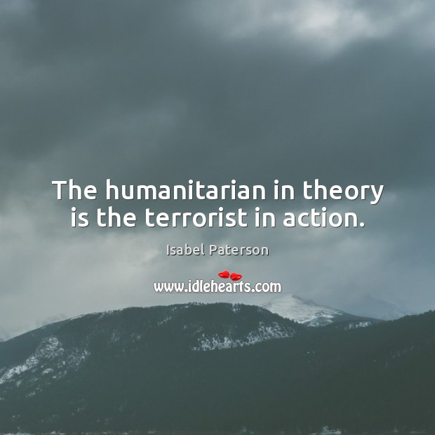 The humanitarian in theory is the terrorist in action. Isabel Paterson Picture Quote