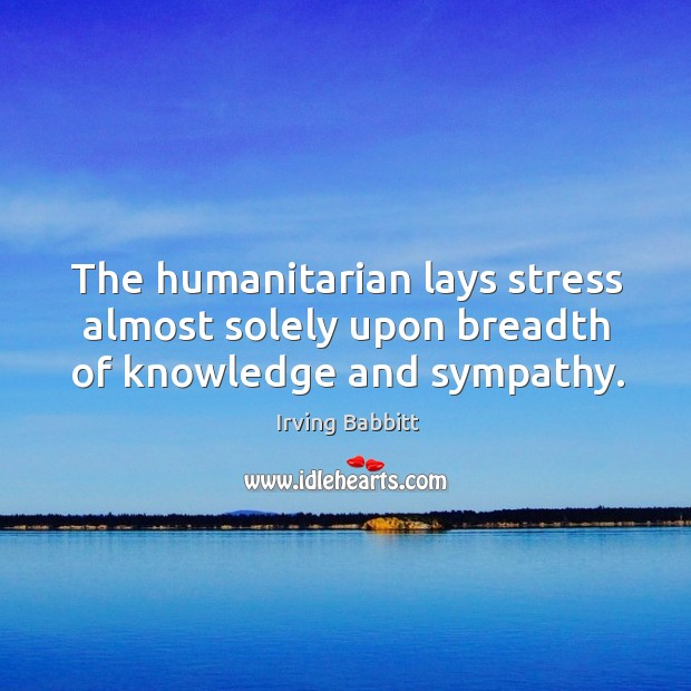 The humanitarian lays stress almost solely upon breadth of knowledge and sympathy. Irving Babbitt Picture Quote