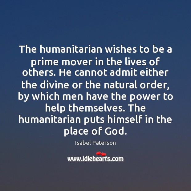 The humanitarian wishes to be a prime mover in the lives of Isabel Paterson Picture Quote