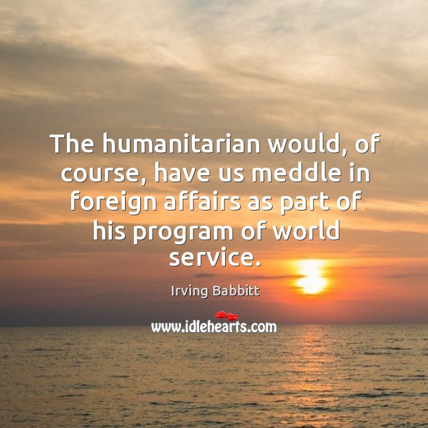 The humanitarian would, of course, have us meddle in foreign affairs as part of his program of world service. Irving Babbitt Picture Quote