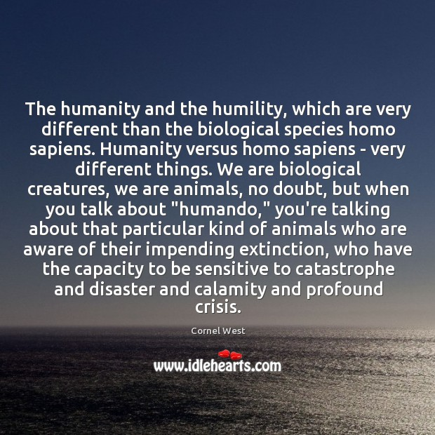 Image, The humanity and the humility, which are very different than the biological