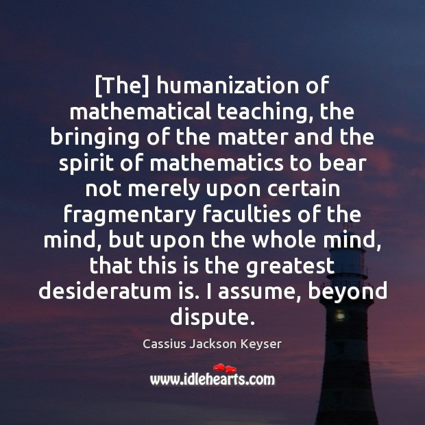 [The] humanization of mathematical teaching, the bringing of the matter and the Image
