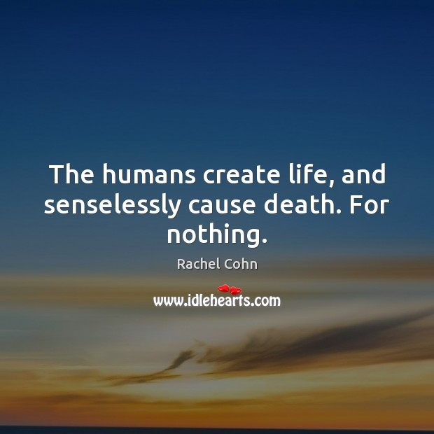 The humans create life, and senselessly cause death. For nothing. Image