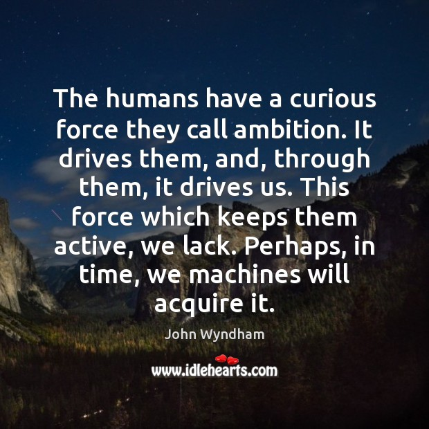 The humans have a curious force they call ambition. It drives them, Image