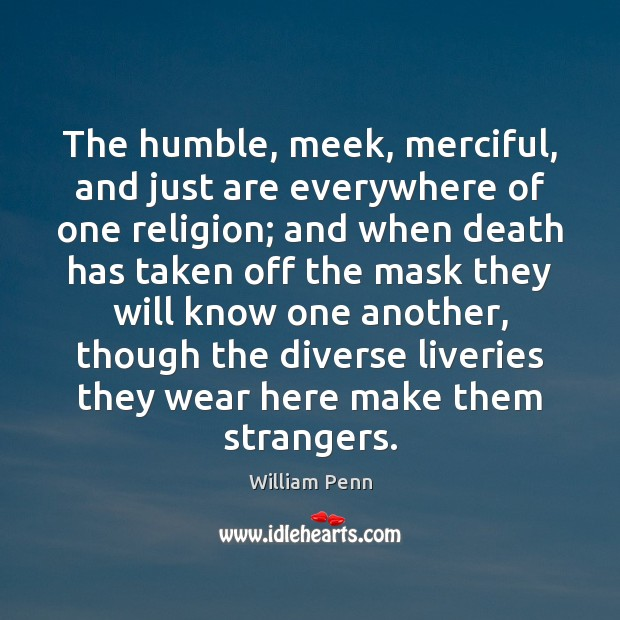 The humble, meek, merciful, and just are everywhere of one religion; and William Penn Picture Quote