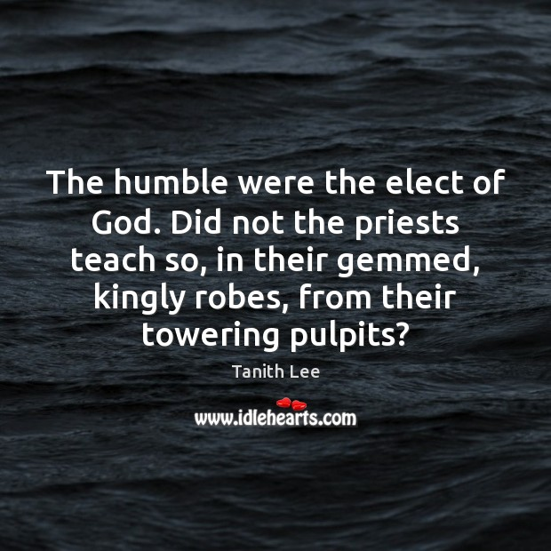 Image, The humble were the elect of God. Did not the priests teach