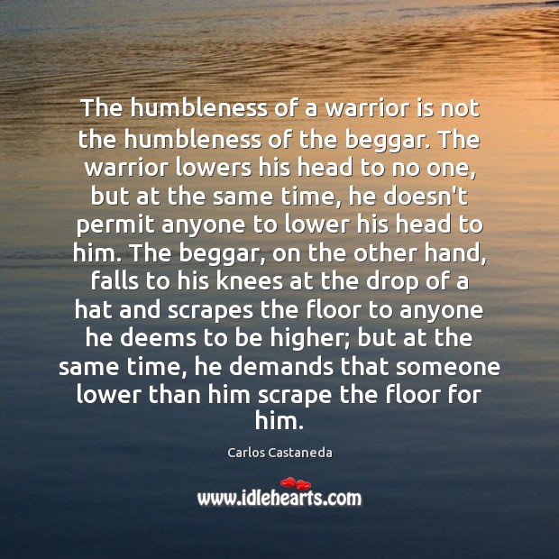The humbleness of a warrior is not the humbleness of the beggar. Image
