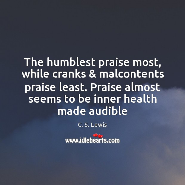 Image, The humblest praise most, while cranks & malcontents praise least. Praise almost seems