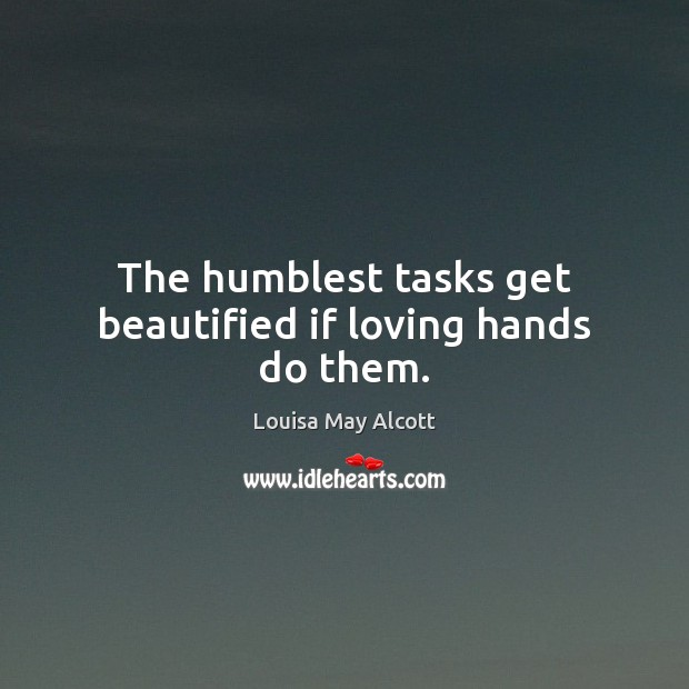 Image, The humblest tasks get beautified if loving hands do them.