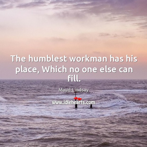 The humblest workman has his place, Which no one else can fill. Maud Lindsay Picture Quote