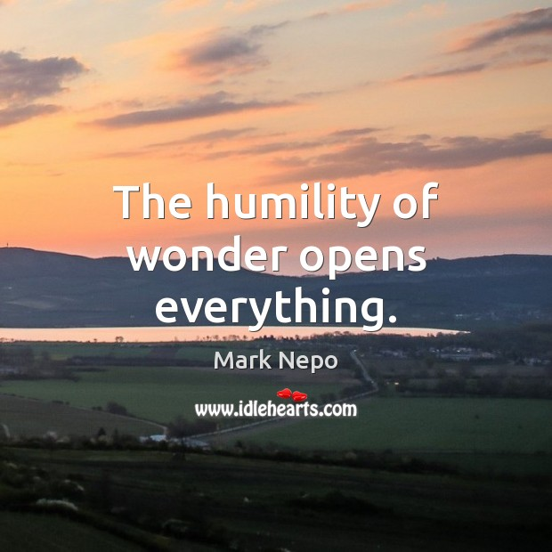 The humility of wonder opens everything. Mark Nepo Picture Quote