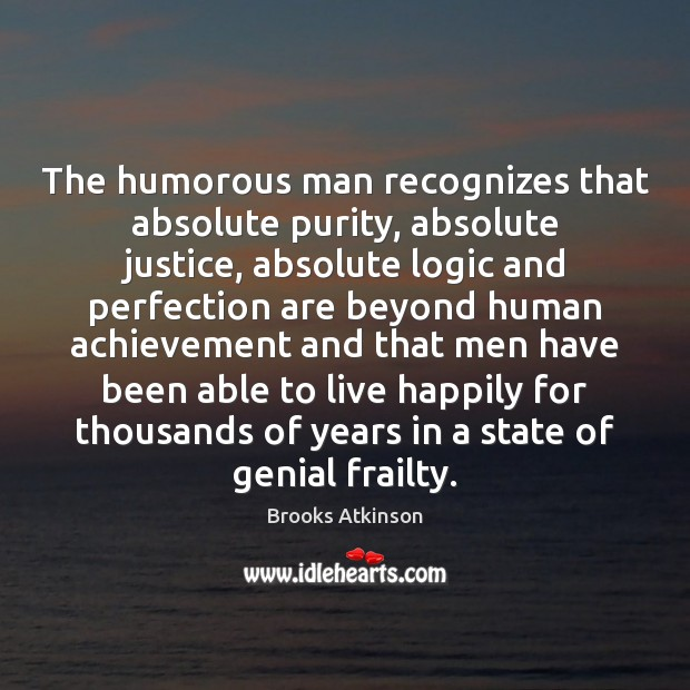 The humorous man recognizes that absolute purity, absolute justice, absolute logic and Image