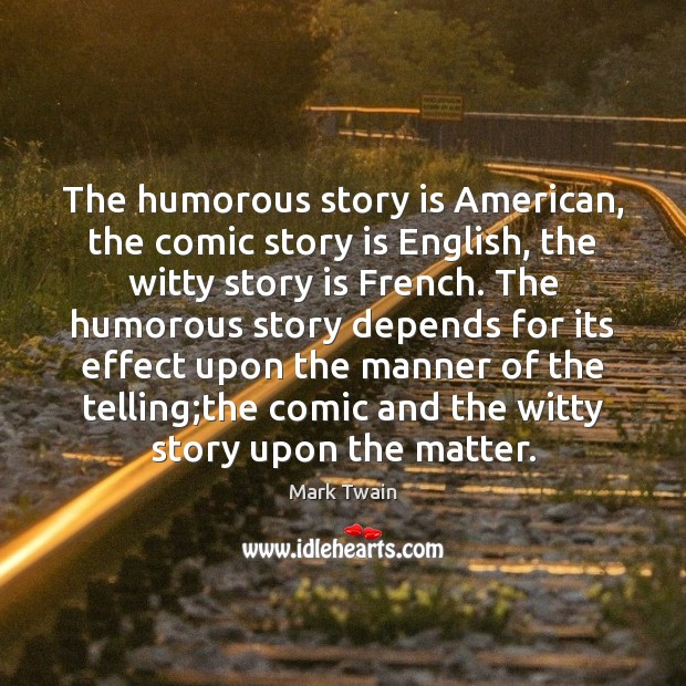 The humorous story is American, the comic story is English, the witty Mark Twain Picture Quote