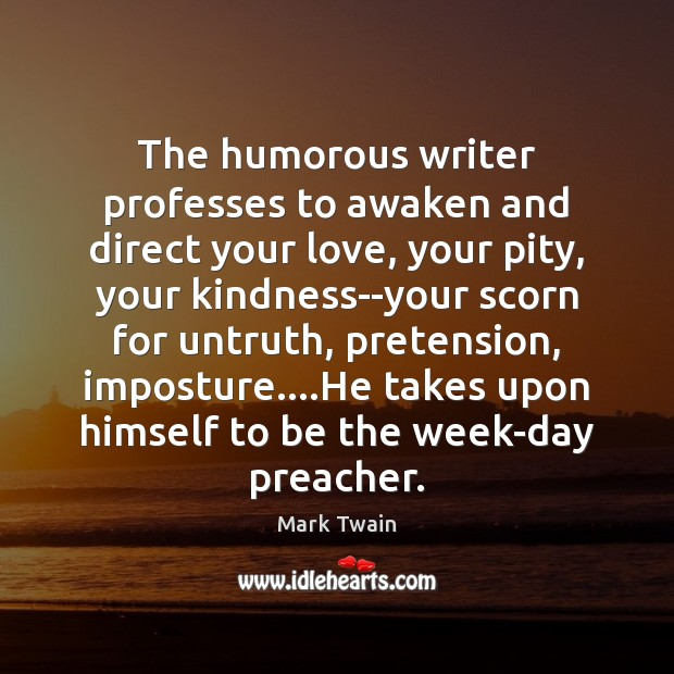 The humorous writer professes to awaken and direct your love, your pity, Mark Twain Picture Quote