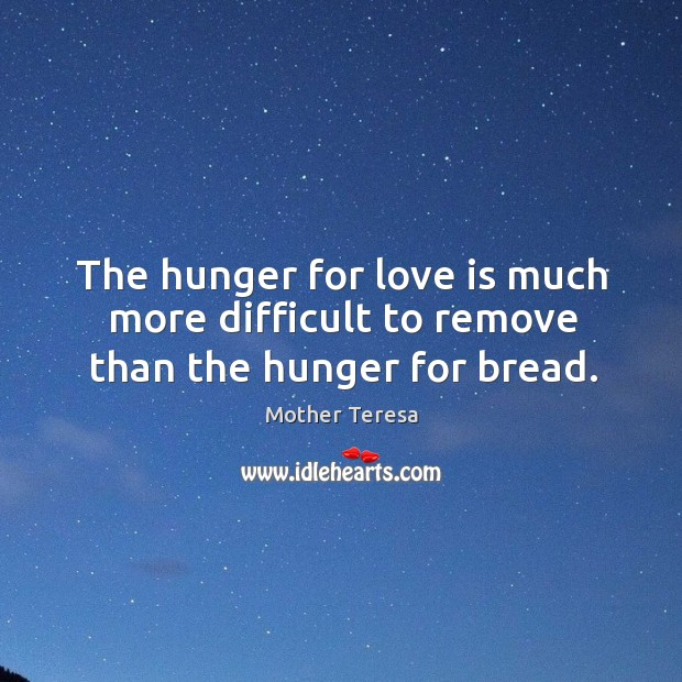 Image, The hunger for love is much more difficult to remove than the hunger for bread.