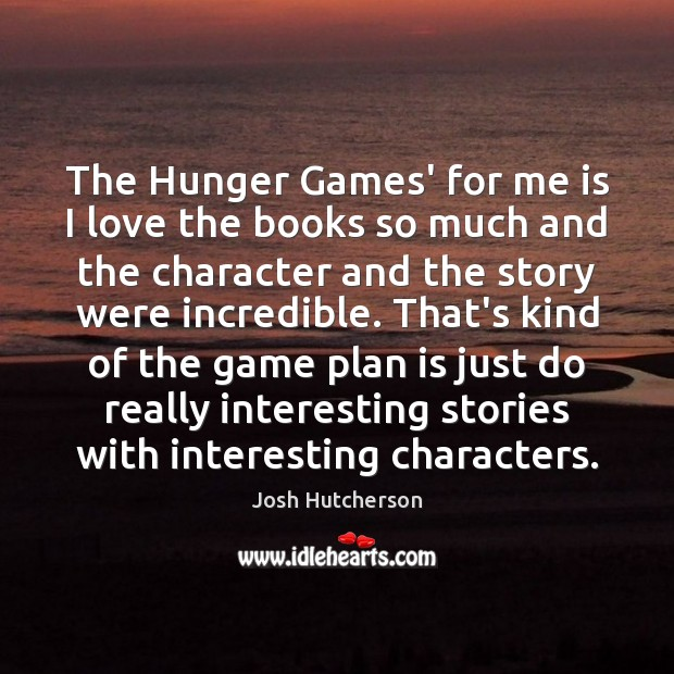 The Hunger Games' for me is I love the books so much Josh Hutcherson Picture Quote