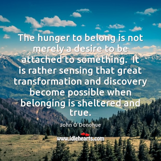 The hunger to belong is not merely a desire to be attached John O'Donohue Picture Quote