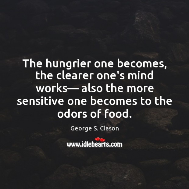The hungrier one becomes, the clearer one's mind works— also the more George S. Clason Picture Quote