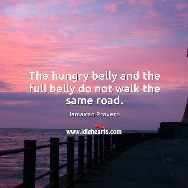 The hungry belly and the full belly do not walk the same road. Jamaican Proverbs Image