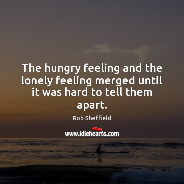 The hungry feeling and the lonely feeling merged until it was hard to tell them apart. Rob Sheffield Picture Quote