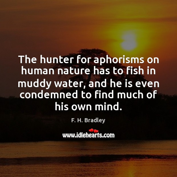 The hunter for aphorisms on human nature has to fish in muddy Image